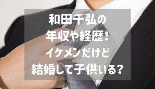 和田千弘の年収や経歴!イケメンだけど結婚して子供いる?