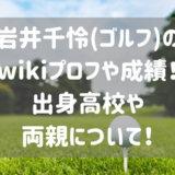 岩井千怜(ゴルフ)の wikiプロフや成績!出身高校や両親について!