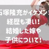 石塚隆充がイケメン! 経歴も凄い! 結婚した嫁や 子供について!