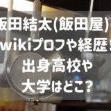 飯田結太(飯田屋)のwikiプロフや経歴!出身高校や大学はどこ?