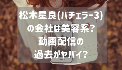 松木星良(バチェラー3)の会社は美容系?動画配信の過去がヤバイ?