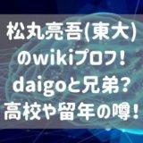松丸亮吾(東大)のwikiプロフ!daigoと兄弟?高校や留年の噂!
