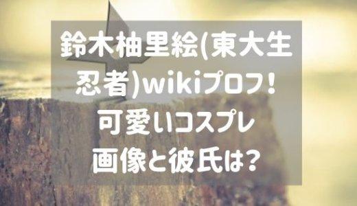 鈴木柚里絵(東大生忍者)wikiプロフ!可愛いコスプレ画像と彼氏は?